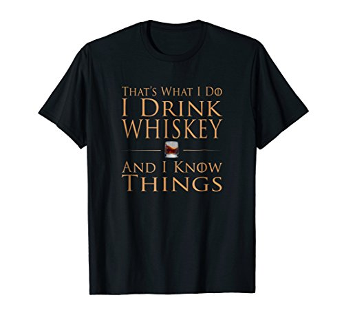 - That's What I Do I Drink Whiskey And I Know Things Shirt