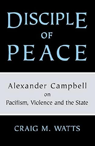 Disciple of Peace: Alexander Campbell on Pacifism, Violence and the State (Alexander Campbell)