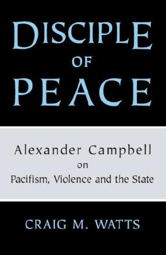 Disciple of Peace: Alexander Campbell on Pacifism, Violence and the State