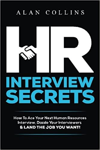 HR Interview Secrets: How To Ace Your Next Human Resources Interview,  Dazzle Your Interviewers U0026 LAND THE JOB YOU WANT!: Alan Collins:  9780996096119: ...