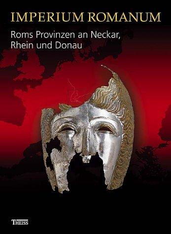 Imperium Romanum - Roms Provinzen an Neckar, Rhein und Donau: Begleitbuch zur Landesausstellung im Kunstgebäude stuttgart vom 01.10.2005 bis 08.01.2006