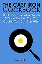 The Cast Iron Cookbook: 30 Delicious Breakfast, Lunch and Dinner Recipes You Can Cook in Your Cast Iron Skillet