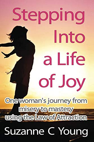 Stepping into a Life of Joy: One woman's journey from misery to mastery using the Law of Attraction