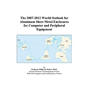 The 2007-2012 World Outlook for Aluminum Sheet Metal Enclosures for Computer and Peripheral Equipment Philip M. Parker