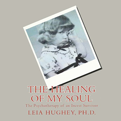 The Healing of My Soul: The Psychotherapy of an Incest Survivor by Leia Hughey