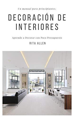 Diseño de interiores. Un manual para principiantes: Aprende a Decorar con Poco Presupuesto por Rita Allen