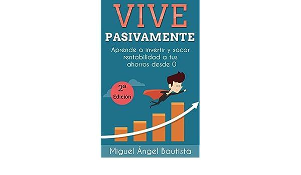 Amazon.com: Vive Pasivamente: Aprende a invertir y sacar rentabilidad a tus ahorros desde 0 (Spanish Edition) eBook: Miguel Ángel Bautista Estévez: Kindle ...