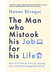 The Man Who Mistook His Job for His Life: How to Thrive at Work by Leaving Your Emotional Baggage Behind