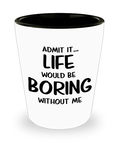 Admit It Life Would Be Boring Without Me Shot Glass Man Cave She Cave Gift