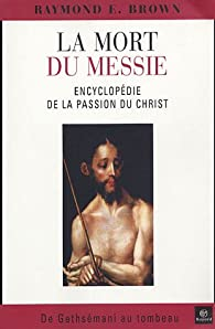 La mort du Messie : Encyclopédie de la Passion du Christ, de Gethsémani au tombeau par Brown