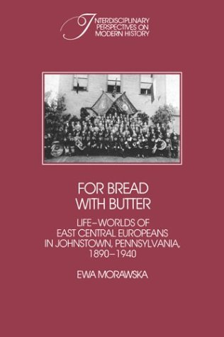 For Bread with Butter: The Life-Worlds of East Central Europeans in Johnstown, Pennsylvania, 1890-1940 (Interdisciplinary Perspectives on Modern History)