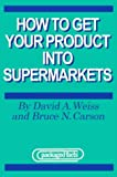How to Get Your Product into Supermarkets, David A. Weiss, Bruce N. Corson, 1562412574