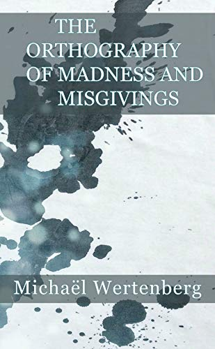 The Orthography of Madness and Misgivings by [Wertenberg, Michaël]