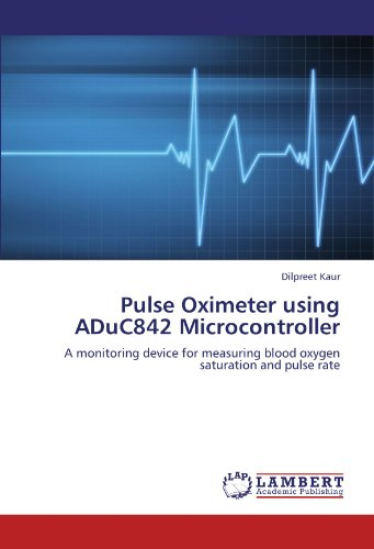 Pulse Oximeter using ADuC842 Microcontroller: A monitoring device for measuring blood oxygen saturation and pulse rate -