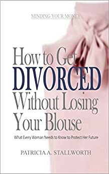 How to Get Divorced Without Losing Your Blouse: What Every Woman Needs to Know to Protect Her Future (Minding Your Money) by [Stallworth, Patricia]