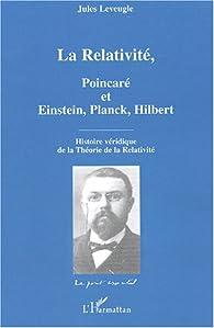 La Relativité, Poincaré et Einstein, Planck, Hilbert : Histoire véridique de la Théorie de la Relativité par Jules Leveugle