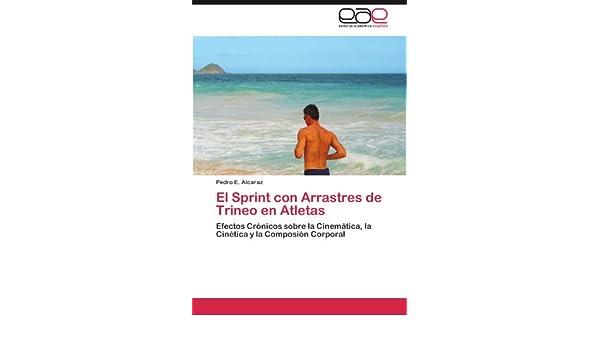 El Sprint con Arrastres de Trineo en Atletas: Efectos Crónicos sobre la Cinemática, la Cinética y la Composión Corporal (Spanish Edition): Pedro E. Alcaraz: ...
