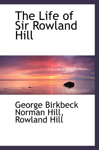 Sir Rowland Hill - The Life of Sir Rowland Hill
