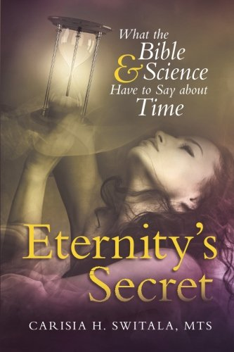 Eternitys Secret  What The Bible And Science Have To Say About Time