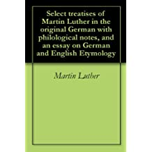 com martin luther etymology words language grammar  select treatises of martin luther in the original german philological notes and an essay on german and english etymology