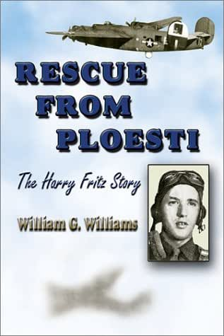 Rescue from Ploesti: The Harry Fritz Story : A World War II Triumph