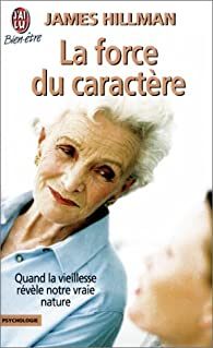 La force du caractère : Quand la vieillesse révèle notre vraie nature par James Hillman