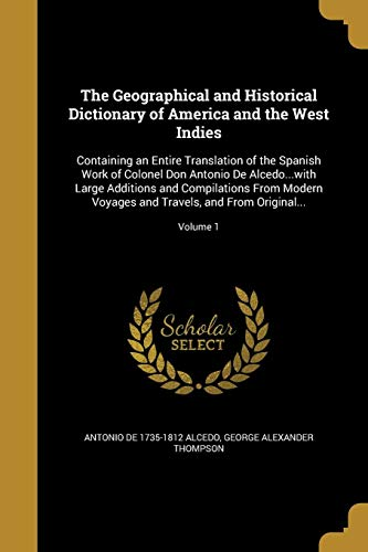 The Geographical and Historical Dictionary of America and the West Indies: Containing an Entire Translation of the Spanish Work of Colonel Don Antonio ... and Travels, and from Original...; Volume 1 Antonio De 1735-1812 Alcedo