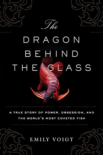 The Dragon Behind the Glass: A True Story of Power, Obsession, and the World's Most Coveted Fish -