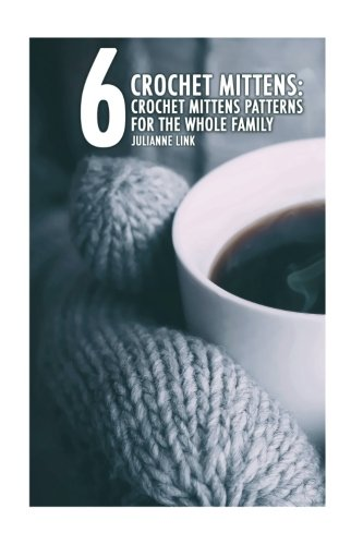Crochet Mittens: 6 Crochet Mittens Patterns For The Whole Family: (Crochet Hook A, Crochet Accessories, Crochet Patterns, Crochet Books, Easy Crochet, Crocheting For Dummies, Crochet Patterns)