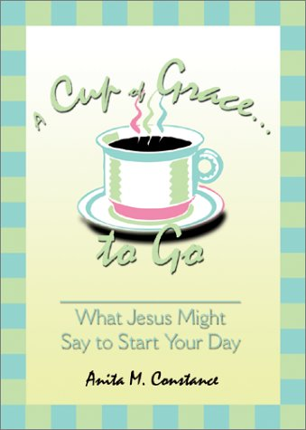 A Cup of Grace to Go: What Jesus Might Say to Start Your Day