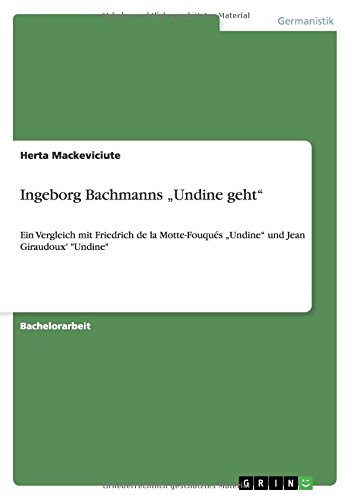 Ingeborg Bachmanns Undine geht: Ein Vergleich mit Friedrich de la Motte-Fouqués Undine und Jean Giraudoux' Undine