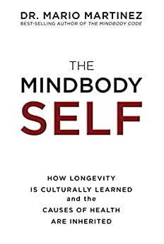 The MindBody Self: How Longevity Is Culturally Learned and the Causes of Health Are Inherited by [Martinez, Dr. Mario]