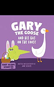 Gary The Goose And His Gas On The Loose: Fart Book and Rhyming Read Aloud Story About Farting and Friendship. An Easter Basket Gift For Boys and Girls (Fart Dictionaries and Toot Along Stories)