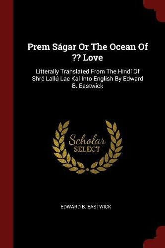 Download Prem Ságar Or The Ocean Of ?? Love: Litterally Translated From The Hindí Of Shré Lallú Lae Kal Into English By Edward B. Eastwick pdf epub