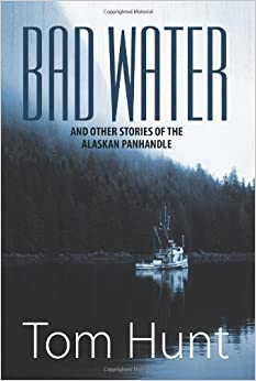 Bad Water and Other Stories of the Alaskan Panhandle by Hunt, Tom (2013)