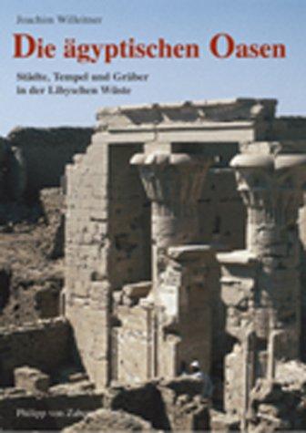 Die ägyptischen Oasen: Städte, Tempel und Gräber in der Libyschen Wüste