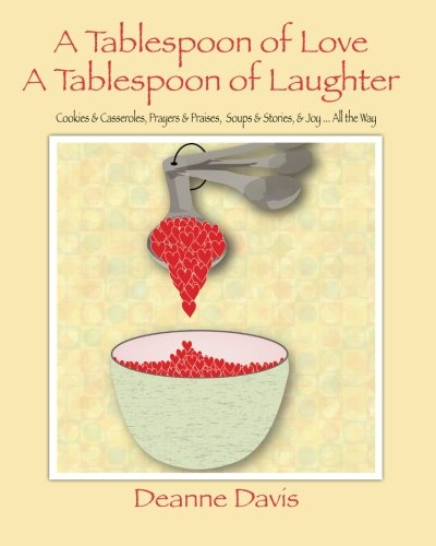 A Tablespoon of Love, A Tablespoon of Laughter: Cookies & Casseroles, Prayers & Praises, Soups & Stories, & Joy ... All the Way by Deanne Davis