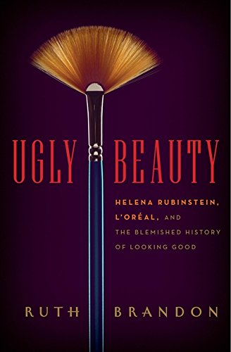 Ugly Beauty: Helena Rubinstein, L'Oréal, and the Blemished History of Looking Good