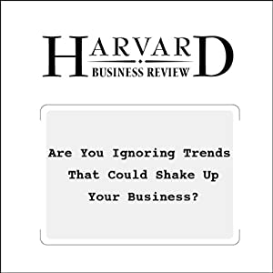 Are You Ignoring Trends That Could Shake Up Your Business? (Harvard Business Review) Periodical
