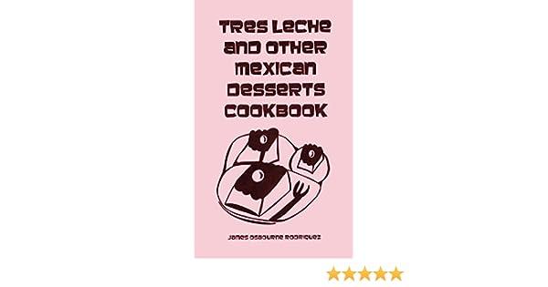 TRES LECHE and other MEXICAN DESSERTS COOKBOOK tres leches book dessert: James Osbourne Enriquez: Amazon.com: Books