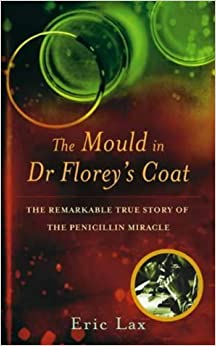 The Mould In Dr Florey's Coat: The Remarkable True Story of the Penicillin Miracle: How Penicillin Began the Age of Miracle Cures by Eric Lax (2004-04-01)