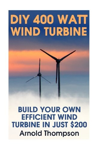 DIY 400 Watt Wind Turbine: Build Your Own Efficient Wind Turbine In Just $200: (Wind Power, Power Generation) (Energy Independence, Lower Bills & Off Grid Living) (Volume 1)