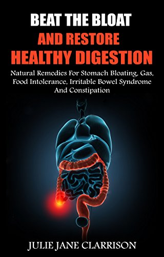 Beat The Bloat And Restore Healthy Digestion: Natural Remedies For Stomach Bloating, Gas, Food Intolerance, Irritable Bowel Syndrome And Constipation (Gas Natural Remedies Stomach)
