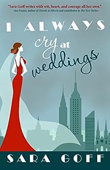 I Always Cry at Weddings by [Goff, Sara]