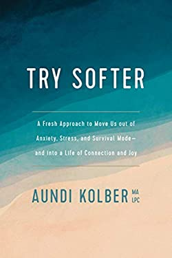 Try Softer: A Fresh Approach to Move Us out of Anxiety, Stress, and Survival Mode--and into a Life of Connection and Joy