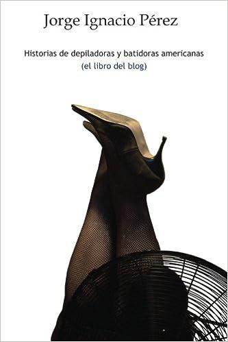 Historias de depiladoras y batidoras americanas: Amazon.es: Jorge Ignacio Pérez: Libros