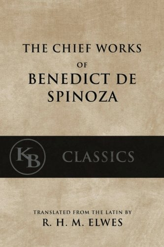 The Chief Works of Benedict de Spinoza: Volumes 1 and 2 (Kb Classics)