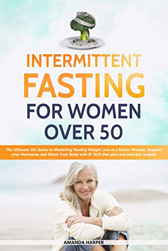 Intermittent Fasting For Women Over 50: The Ultimate 101 Guide to Mastering Healthy Weight Loss as an Aging Woman - Support your Hormones and Detox Your ... (Weight Loss for Women over 50 Book 2) by [Harper, Amanda]
