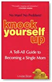 Knock Yourself Up: No Man? No Problem: A Tell-All Guide to Becoming a Single Mom