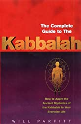 The Complete Guide To The Kabbalah: How to Apply the Ancient Mysteries of the Kabbalah to Your Everyday Life